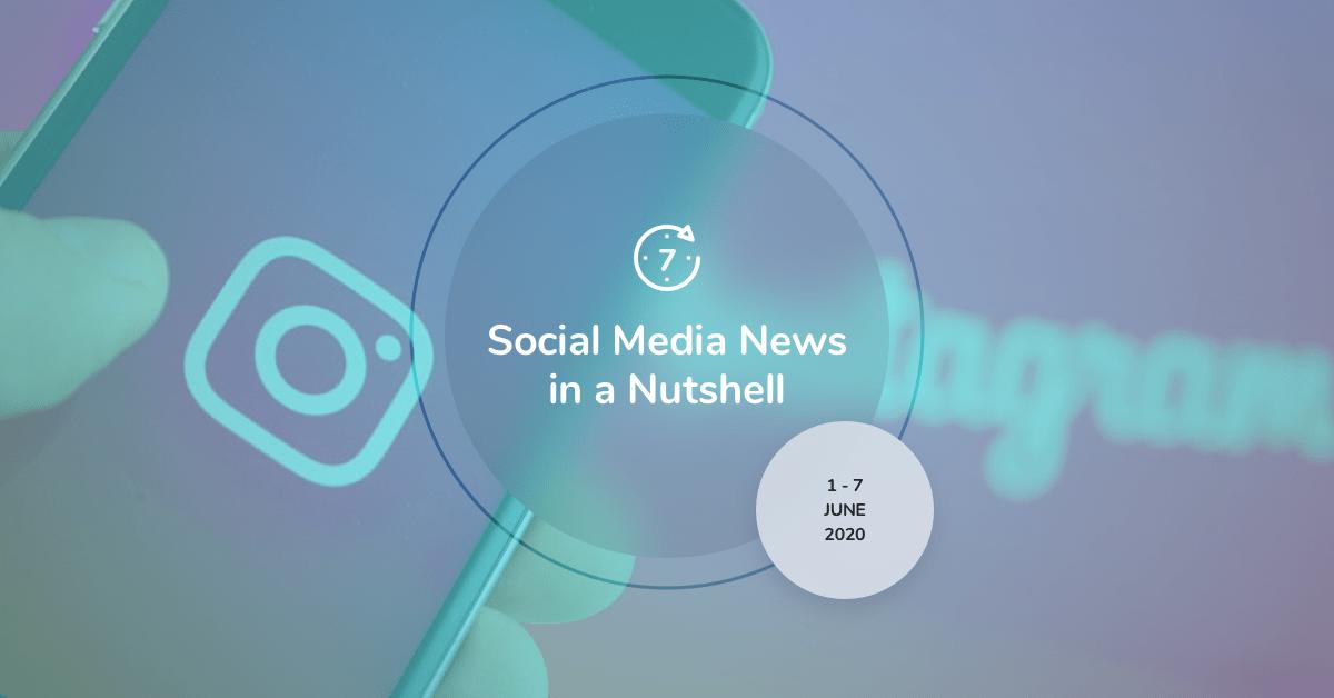 Social Media News in a Nutshell: 1 June — 7 June 2020